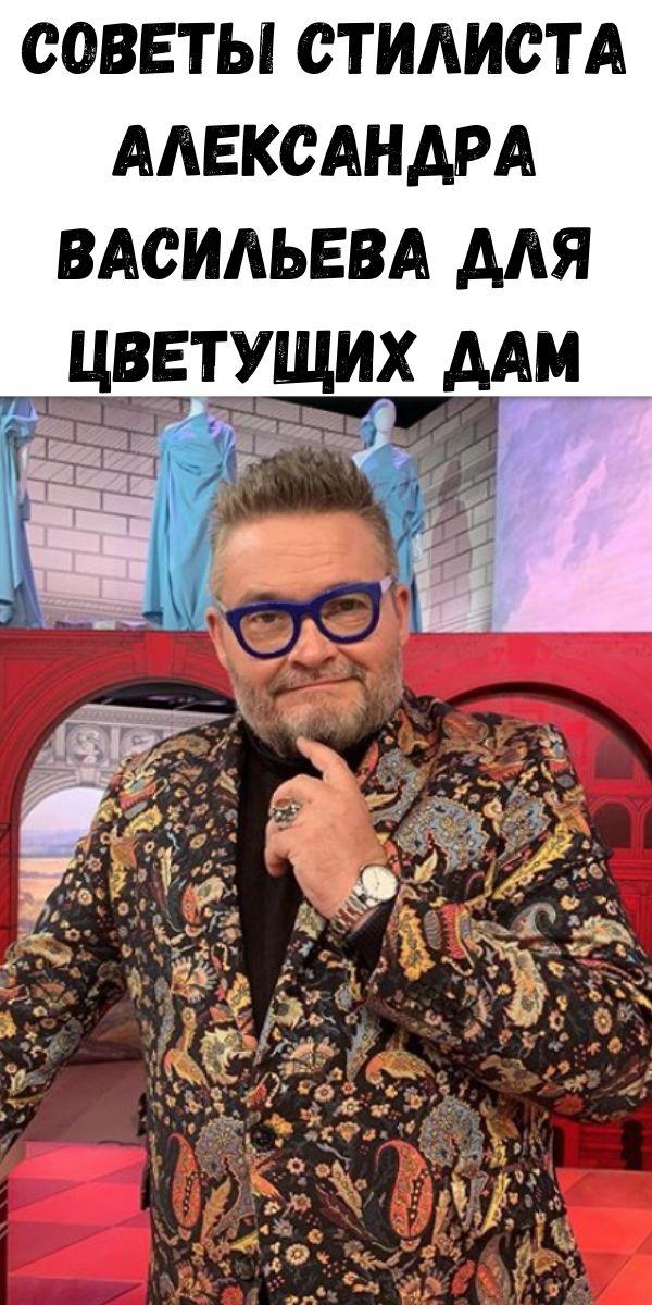 Советы стилиста Александра Васильева для цветущих дам